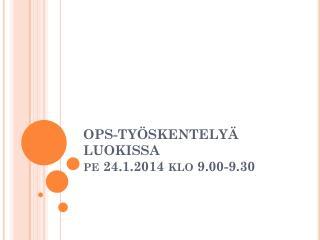 OPS-TY�SKENTELY� LUOKISSA pe 24.1.2014 klo 9.00-9.30