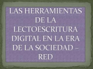 LAS HERRAMIENTAS DE LA LECTOESCRITURA DIGITAL EN LA ERA DE LA SOCIEDAD – RED