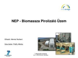NEP -  Biomassza Pirolizáló Üzem Előadó:  Merkel  Norbert Készítette: Pálffy Miklós