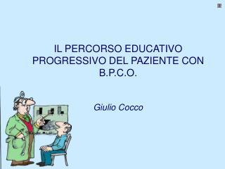 IL PERCORSO EDUCATIVO PROGRESSIVO DEL PAZIENTE CON B.P.C.O. Giulio Cocco