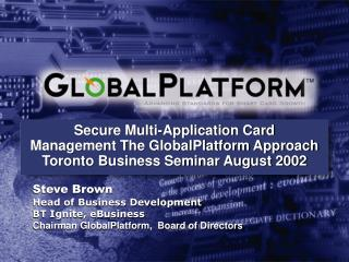 Secure Multi-Application Card Management The GlobalPlatform Approach Toronto Business Seminar August 2002