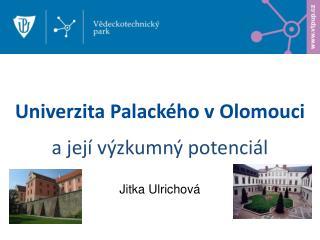 Univerzita Palack�ho v  Olomouci a jej� v�zkumn� potenci�l Jitka Ulrichov�
