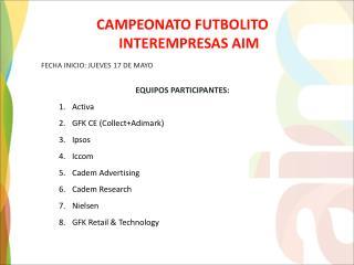 CAMPEONATO FUTBOLITO INTEREMPRESAS AIM FECHA  INICIO: JUEVES 17 DE MAYO EQUIPOS  PARTICIPANTES: