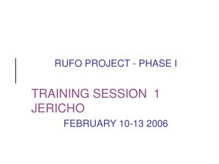 RUFO PROJECT - PHASE I TRAINING SESSION  1  JERICHO FEBRUARY 10-13 2006