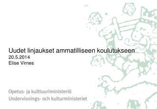 Uudet linjaukset ammatilliseen koulutukseen 20.5.2014 Elise Virnes