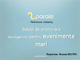 Solutii  de  promovare cu  buget mic pentru evenimente mari Roxana Ivan  @ Lumea  SEO PPC