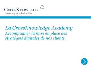 La  CrossKnowledge Academy Accompagner la mise en place des stratégies digitales de nos clients