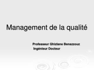 Management de la qualité Professeur Ghizlane Benazzouz Ingénieur Docteur