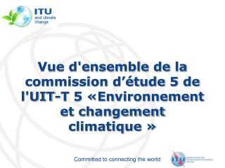 Vue d'ensemble de la commission d'étude 5 de l'UIT-T 5 «Environnement et changement  climatique»