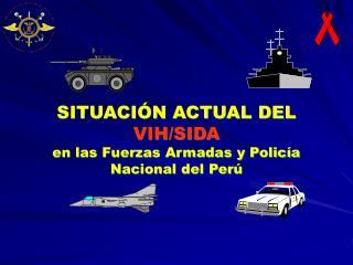 SITUACIÓN ACTUAL DEL  VIH/SIDA en las Fuerzas Armadas y Policía Nacional del Perú