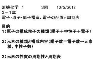 無機化学 1      3回    10/5/2012 2-1章  電子・原子・原子構造、電子の配置と周期表 目的