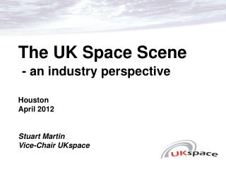 The UK Space Scene - an industry perspective Houston April 2012 Stuart Martin Vice-Chair UKspace