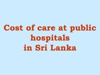 Cost of care at public hospitals  in Sri Lanka