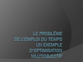 Le Problème  dE  L'emploi du temps Un exemple d'Optimisation  Mlutiobjectif