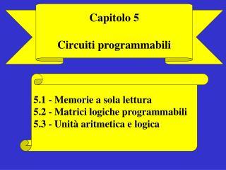 5.1 - Memorie a sola lettura 5.2 - Matrici logiche programmabili 5.3 - Unità aritmetica e logica