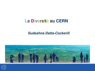 L a D i v e r s i t é  au CERN  Sudeshna Datta-Cockerill