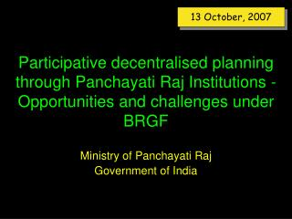 Participative decentralised planning through Panchayati Raj Institutions - Opportunities and challenges under BRGF