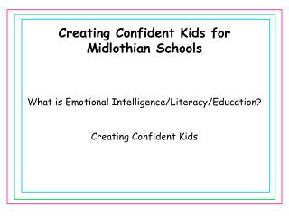 Creating Confident Kids for Midlothian Schools What is Emotional Intelligence/Literacy/Education?
