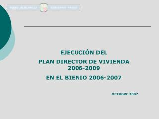 EJECUCIÓN DEL  PLAN DIRECTOR DE VIVIENDA 2006-2009  EN EL BIENIO 2006-2007 OCTUBRE 2007