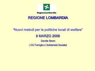 """REGIONE LOMBARDIA  """" Nuovi metodi per le politiche locali di welfare"""" 9 MARZO 2006 Davide Sironi"""