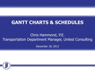 GANTT CHARTS & SCHEDULES Chris Hammond, P.E. Transportation Department Manager, United Consulting