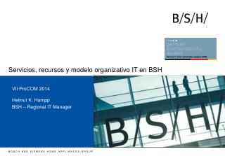 VII  ProCOM  2014 Helmut K. Hampp BSH – Regional IT Manager