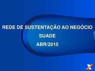 REDE DE SUSTENTAÇÃO AO NEGÓCIO SUADE ABR/2010
