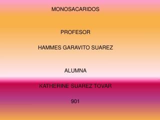 MONOSACARIDOS PROFESOR HAMMES GARAVITO SUAREZ  ALUMNA KATHERINE SUAREZ TOVAR 901