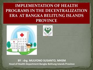 BY : drg. MULYONO SUSANTO, MHSM Head of Health Department Bangka Belitung Islands Province