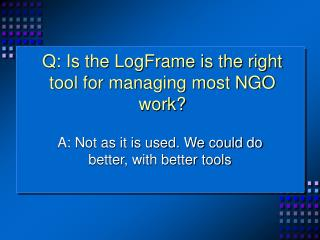 Q: Is the LogFrame is the right tool for managing most NGO work?
