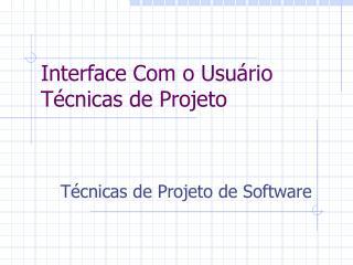 Interface Com o  Usuário  Técnicas de Projeto