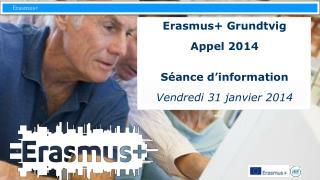 Erasmus+  Grundtvig Appel 2014 Séance d'information Vendredi 31  janvier 2014