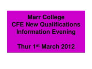 Marr College CFE New Qualifications Information Evening Thur 1 st  March 2012