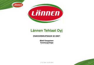 Lännen Tehtaat Oyj OSAVUOSIKATSAUS Q1/2007 Matti Karppinen Toimitusjohtaja