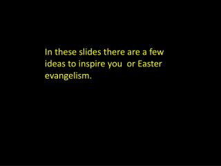 In these slides there are a few ideas to inspire you  or Easter evangelism.