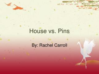 House vs. Pins