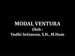 MODAL VENTURA Oleh  : Yudhi Setiawan , S.H.,  M.Hum