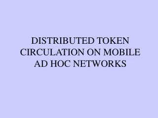 DISTRIBUTED TOKEN CIRCULATION ON MOBILE AD HOC NETWORKS