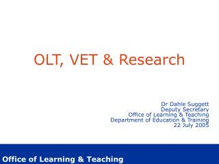 OLT, VET & Research Dr Dahle Suggett Deputy Secretary Office of Learning & Teaching