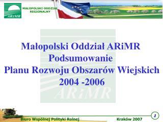 Małopolski Oddział ARiMR  Podsumowanie  Planu Rozwoju Obszarów Wiejskich 2004 -2006
