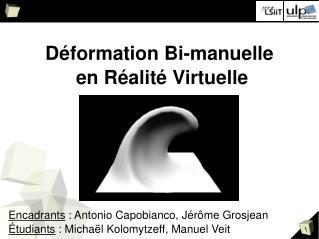 Déformation Bi-manuelle  en Réalité Virtuelle Encadrants  : Antonio Capobianco, Jérôme Grosjean