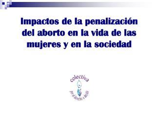 Impactos de la penalización del aborto en la vida de las mujeres y en la sociedad