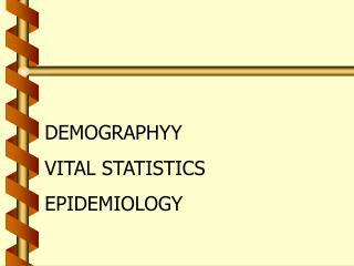 DEMOGRAPHYY VITAL STATISTICS EPIDEMIOLOGY