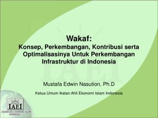 Mustafa Edwin Nasution, Ph.D Ketua Umum Ikatan Ahli Ekonomi Islam Indonesia