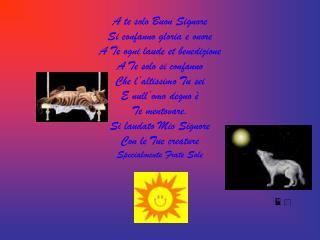 Si laudato per Frate Foco  Che ci illumina la notte  Ed � bello, giocondo  E robusto e forte.