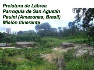 Prelatura de Lábrea Parroquia de San Agust ín Pauiní (Amazonas, Brasil) Misi ón  Itinerante