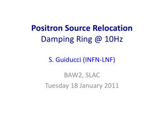 Positron Source Relocation Damping Ring @ 10Hz  S.  Guiducci  (INFN-LNF)