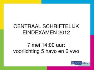 CENTRAAL SCHRIFTELIJK EINDEXAMEN 2012 7 mei 14:00 uur: voorlichting 5 havo en 6 vwo