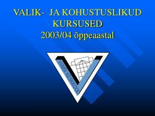 VALIK-  JA KOHUSTUSLIKUD KURSUSED 2003/04 õppeaastal