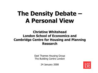 The Density Debate    A Personal View   Christine Whitehead   London School of Economics and  Cambridge Centre for Housi